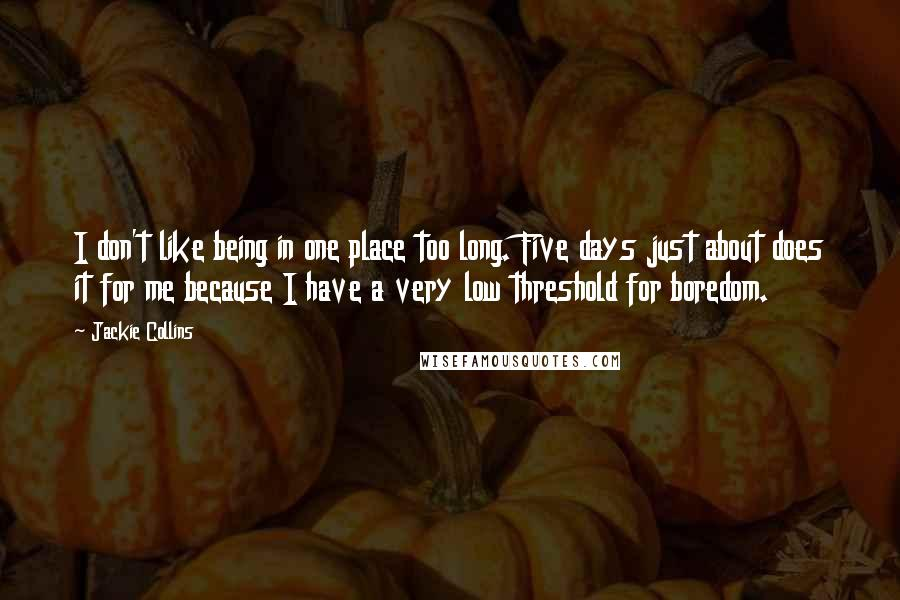 Jackie Collins quotes: I don't like being in one place too long. Five days just about does it for me because I have a very low threshold for boredom.
