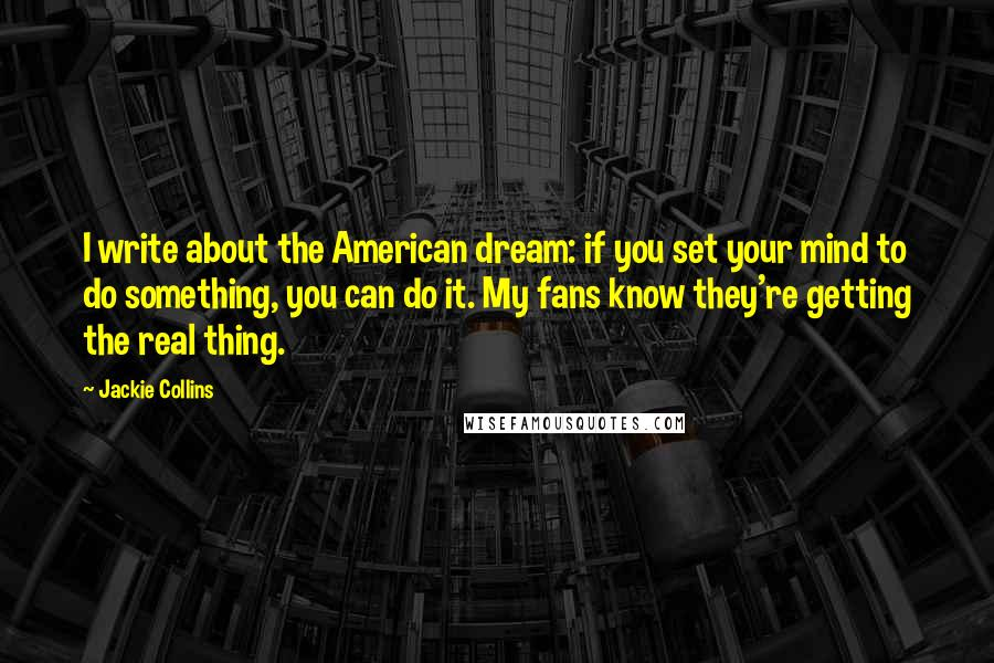 Jackie Collins quotes: I write about the American dream: if you set your mind to do something, you can do it. My fans know they're getting the real thing.