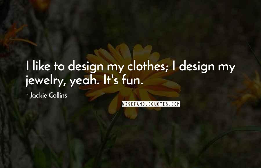 Jackie Collins quotes: I like to design my clothes; I design my jewelry, yeah. It's fun.