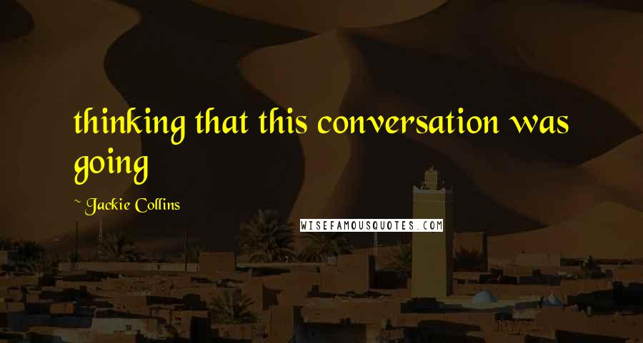 Jackie Collins quotes: thinking that this conversation was going