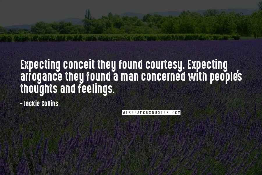 Jackie Collins quotes: Expecting conceit they found courtesy. Expecting arrogance they found a man concerned with people's thoughts and feelings.