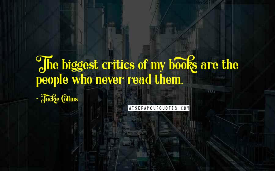 Jackie Collins quotes: The biggest critics of my books are the people who never read them.