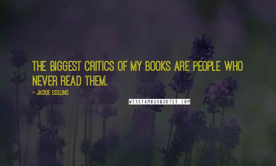 Jackie Collins quotes: The biggest critics of my books are people who never read them.