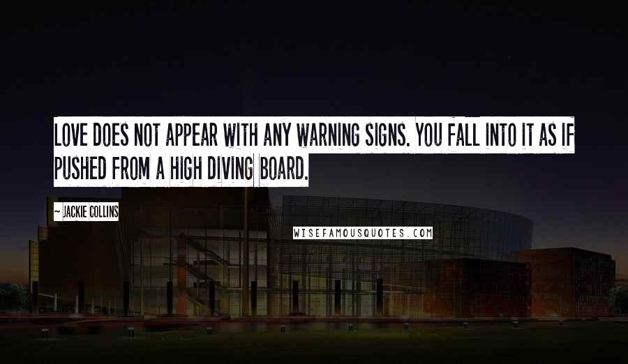 Jackie Collins quotes: Love does not appear with any warning signs. You fall into it as if pushed from a high diving board.