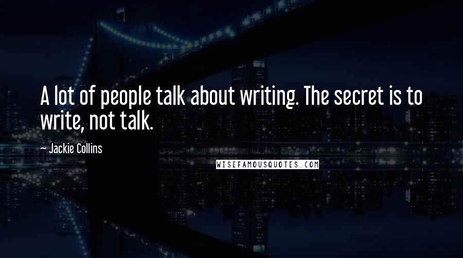 Jackie Collins quotes: A lot of people talk about writing. The secret is to write, not talk.