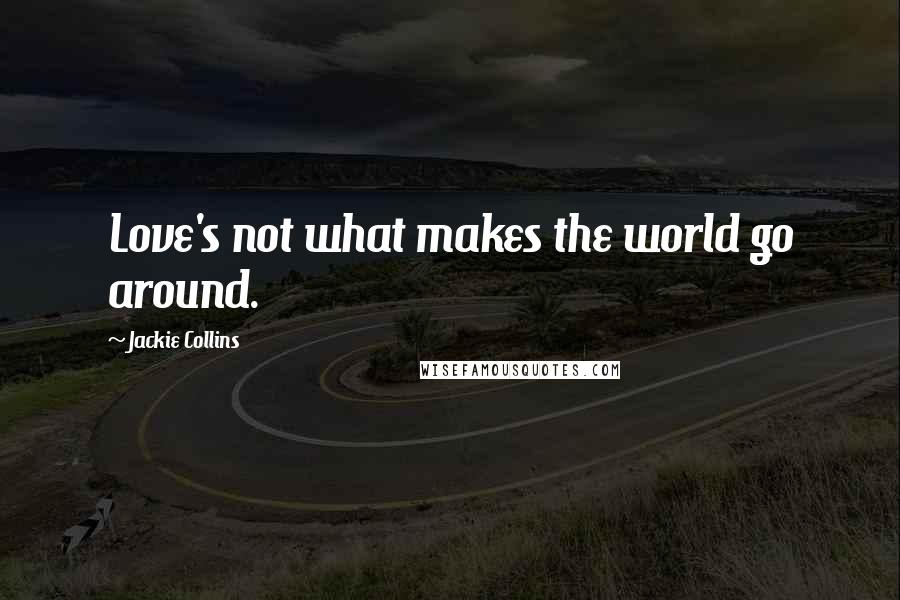 Jackie Collins quotes: Love's not what makes the world go around.