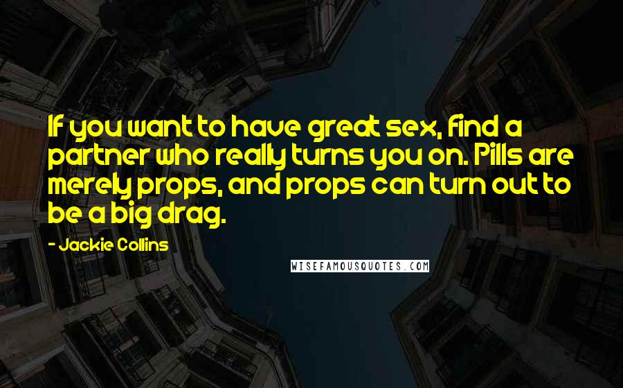 Jackie Collins quotes: If you want to have great sex, find a partner who really turns you on. Pills are merely props, and props can turn out to be a big drag.