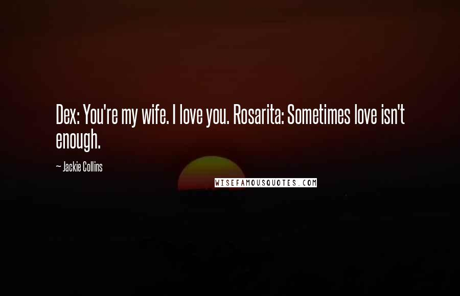 Jackie Collins quotes: Dex: You're my wife. I love you. Rosarita: Sometimes love isn't enough.