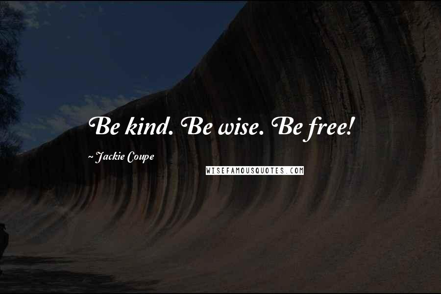 Jackie Coupe quotes: Be kind. Be wise. Be free!