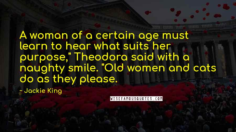 "Jackie King quotes: A woman of a certain age must learn to hear what suits her purpose,"" Theodora said with a naughty smile. ""Old women and cats do as they please."