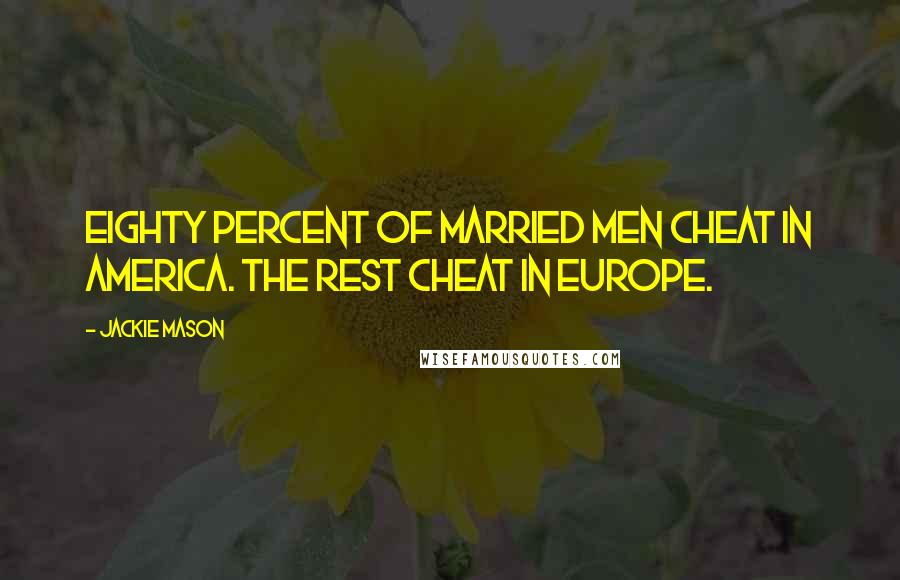 Jackie Mason quotes: Eighty percent of married men cheat in America. The rest cheat in Europe.