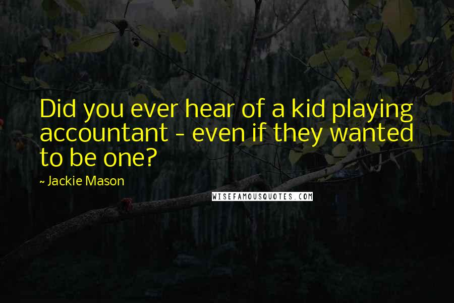 Jackie Mason quotes: Did you ever hear of a kid playing accountant - even if they wanted to be one?