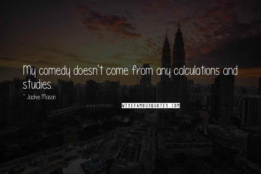 Jackie Mason quotes: My comedy doesn't come from any calculations and studies.