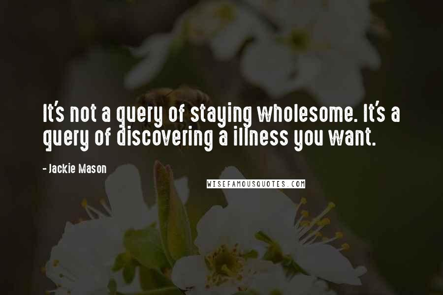 Jackie Mason quotes: It's not a query of staying wholesome. It's a query of discovering a illness you want.