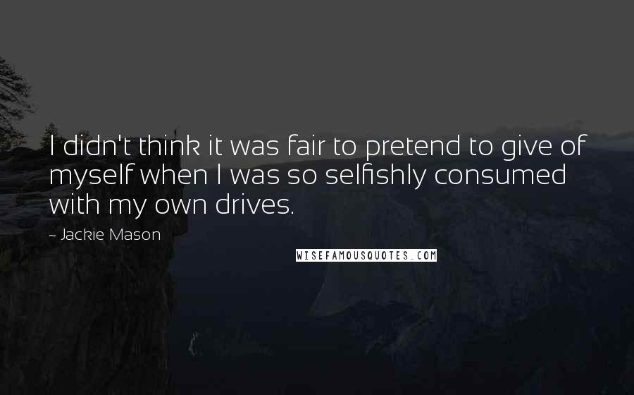 Jackie Mason quotes: I didn't think it was fair to pretend to give of myself when I was so selfishly consumed with my own drives.