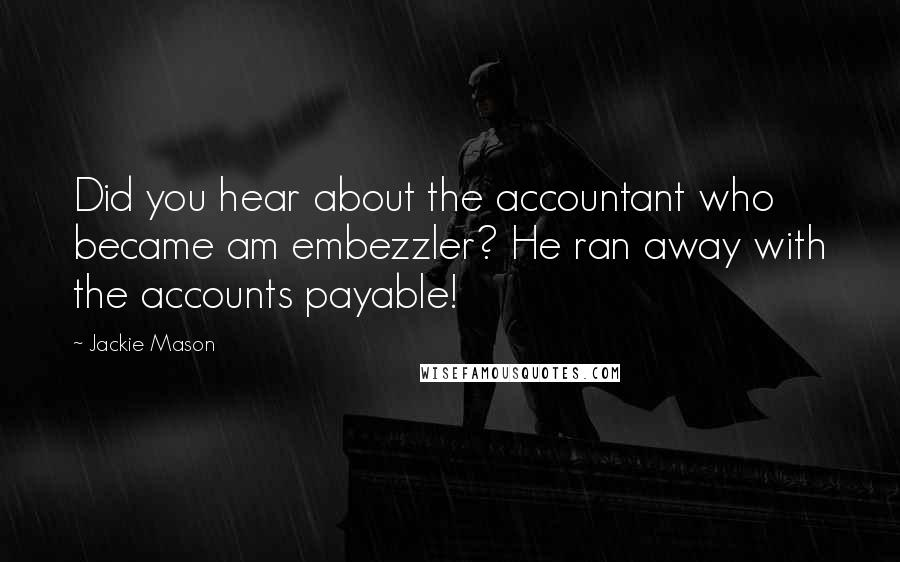 Jackie Mason quotes: Did you hear about the accountant who became am embezzler? He ran away with the accounts payable!