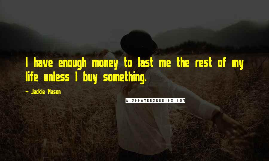 Jackie Mason quotes: I have enough money to last me the rest of my life unless I buy something.