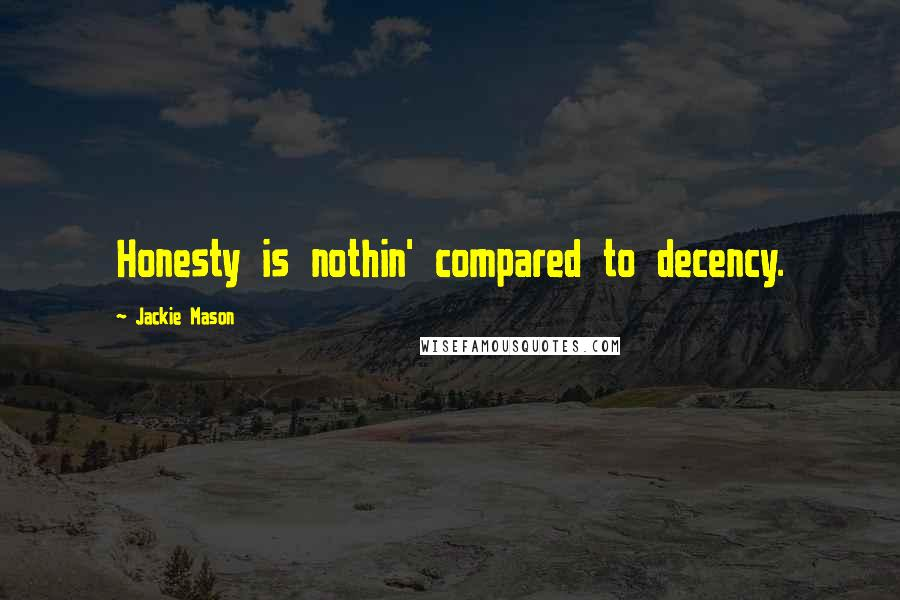 Jackie Mason quotes: Honesty is nothin' compared to decency.