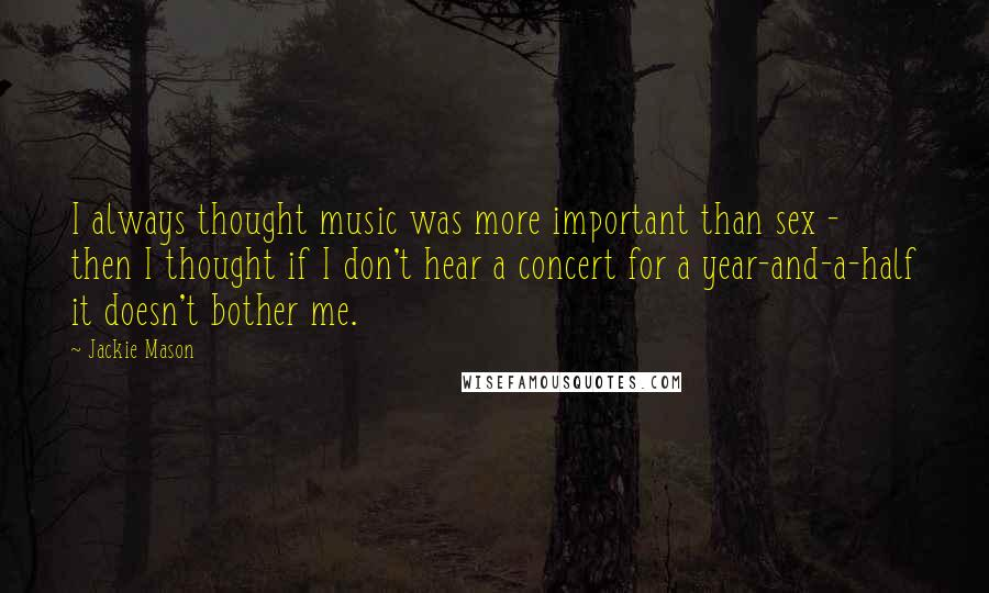 Jackie Mason quotes: I always thought music was more important than sex - then I thought if I don't hear a concert for a year-and-a-half it doesn't bother me.