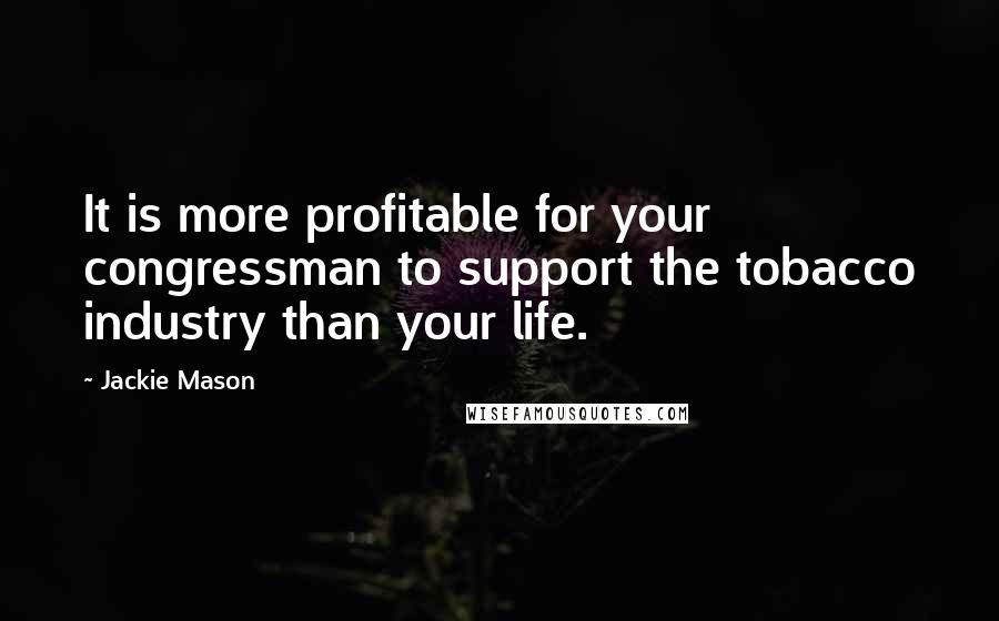 Jackie Mason quotes: It is more profitable for your congressman to support the tobacco industry than your life.