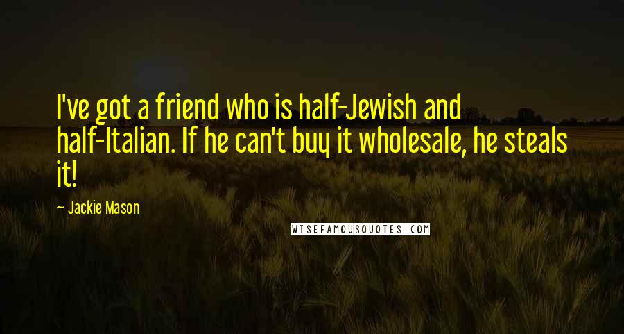 Jackie Mason quotes: I've got a friend who is half-Jewish and half-Italian. If he can't buy it wholesale, he steals it!