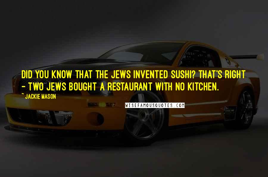 Jackie Mason quotes: Did you know that the Jews invented sushi? That's right - two Jews bought a restaurant with no kitchen.