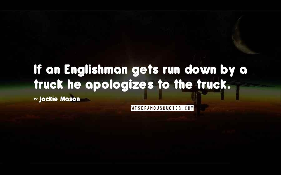 Jackie Mason quotes: If an Englishman gets run down by a truck he apologizes to the truck.