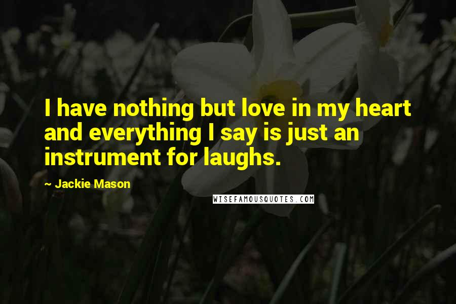 Jackie Mason quotes: I have nothing but love in my heart and everything I say is just an instrument for laughs.