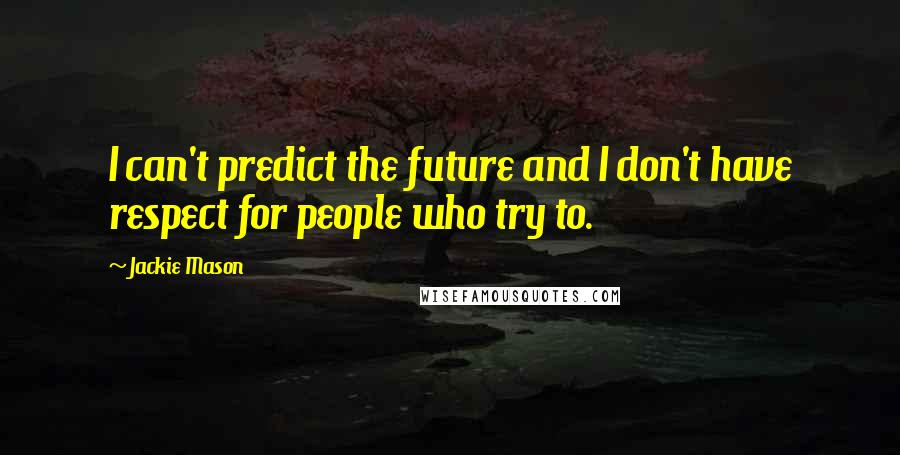 Jackie Mason quotes: I can't predict the future and I don't have respect for people who try to.