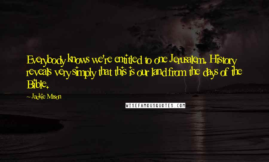Jackie Mason quotes: Everybody knows we're entitled to one Jerusalem. History reveals very simply that this is our land from the days of the Bible.