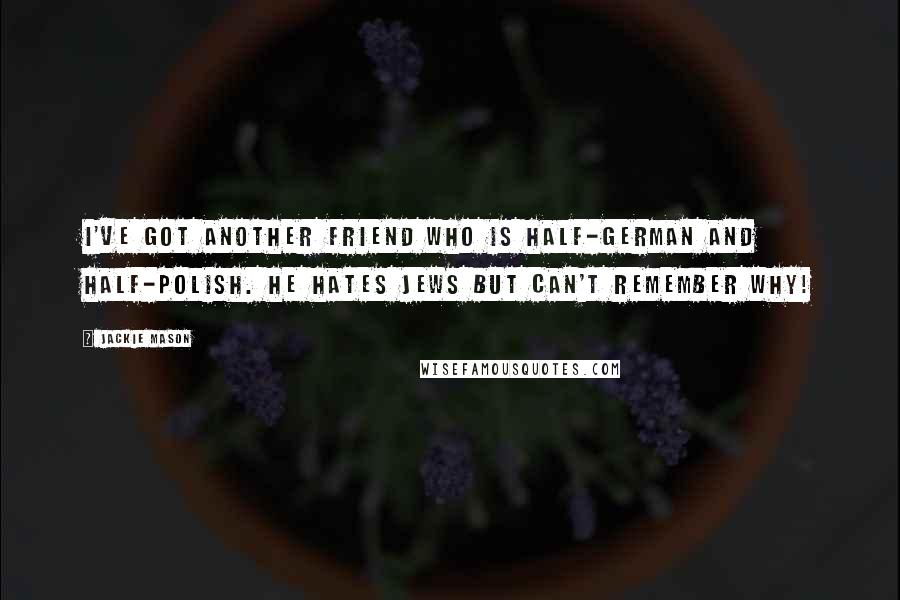 Jackie Mason quotes: I've got another friend who is half-German and half-Polish. He hates Jews but can't remember why!