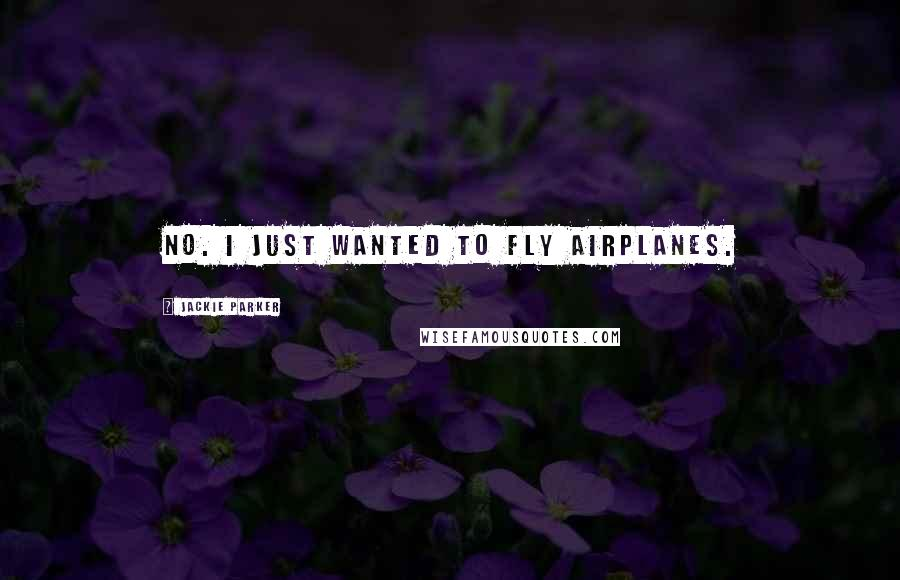 Jackie Parker quotes: No. I just wanted to fly airplanes.