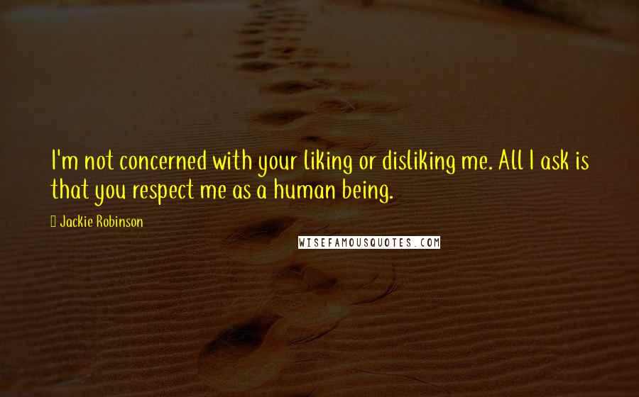 Jackie Robinson quotes: I'm not concerned with your liking or disliking me. All I ask is that you respect me as a human being.