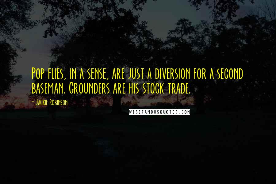 Jackie Robinson quotes: Pop flies, in a sense, are just a diversion for a second baseman. Grounders are his stock trade.