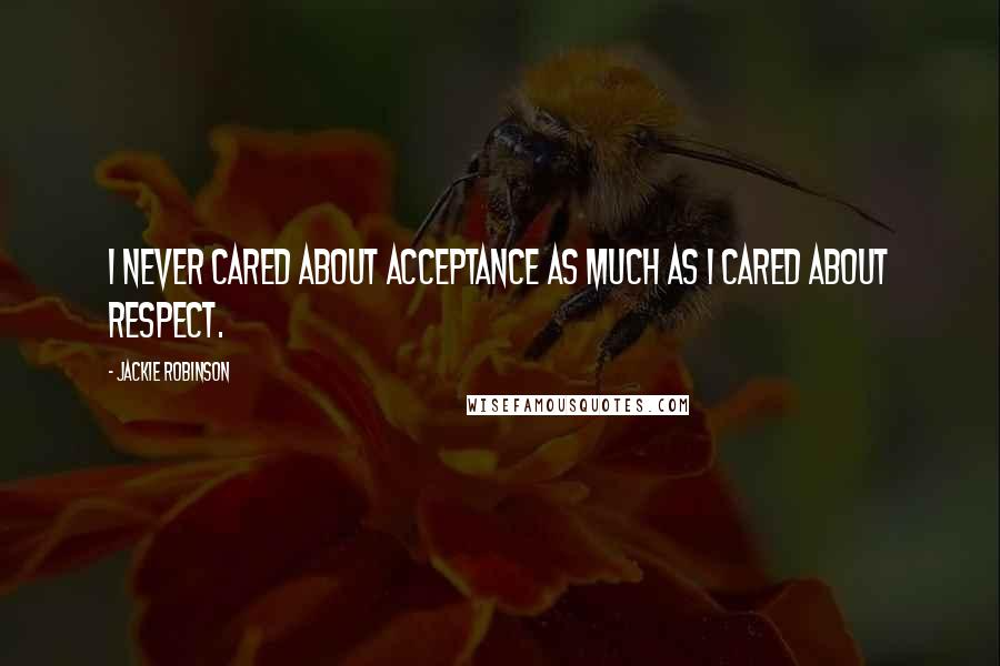 Jackie Robinson quotes: I never cared about acceptance as much as I cared about respect.