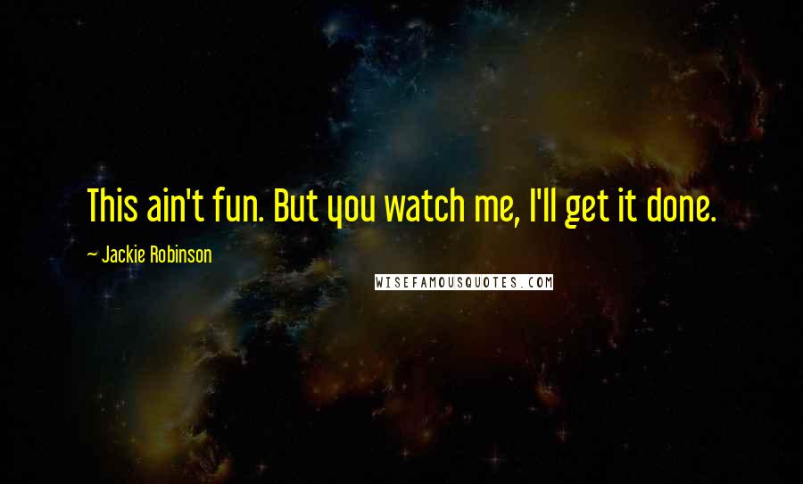 Jackie Robinson quotes: This ain't fun. But you watch me, I'll get it done.