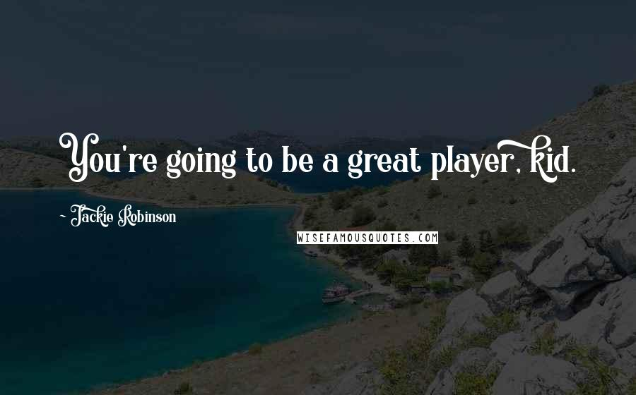 Jackie Robinson quotes: You're going to be a great player, kid.