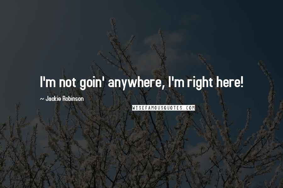 Jackie Robinson quotes: I'm not goin' anywhere, I'm right here!
