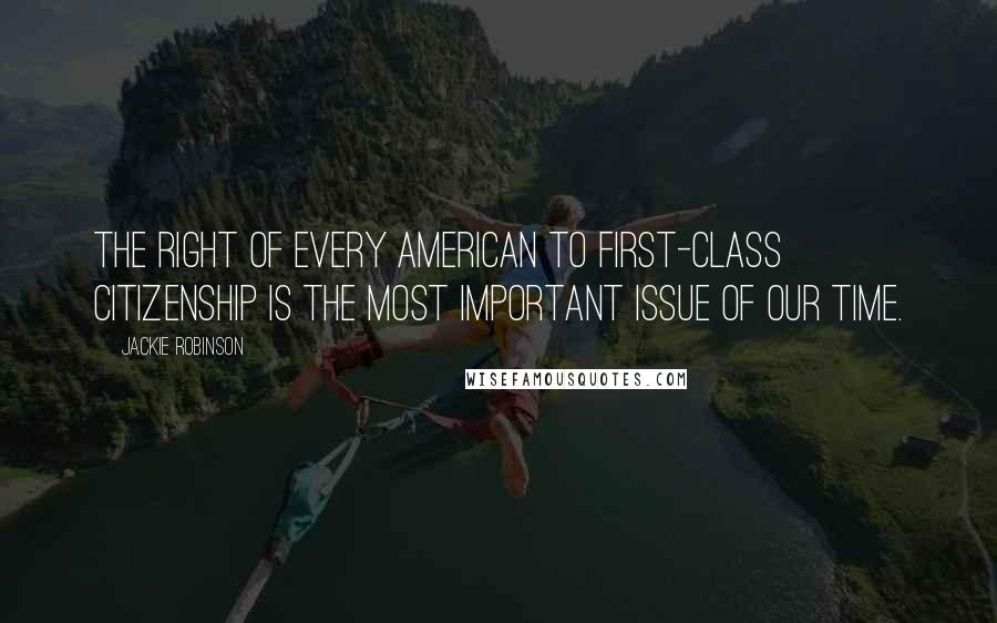 Jackie Robinson quotes: The right of every American to first-class citizenship is the most important issue of our time.