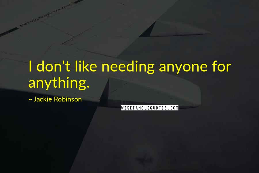 Jackie Robinson quotes: I don't like needing anyone for anything.