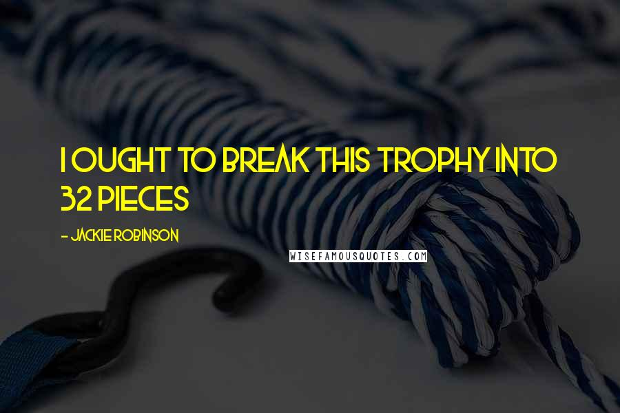 Jackie Robinson quotes: I ought to break this trophy into 32 pieces