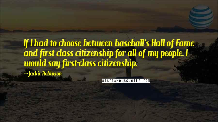 Jackie Robinson quotes: If I had to choose between baseball's Hall of Fame and first class citizenship for all of my people. I would say first-class citizenship.