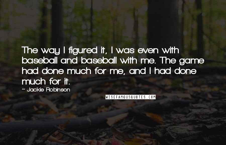 Jackie Robinson quotes: The way I figured it, I was even with baseball and baseball with me. The game had done much for me, and I had done much for it.