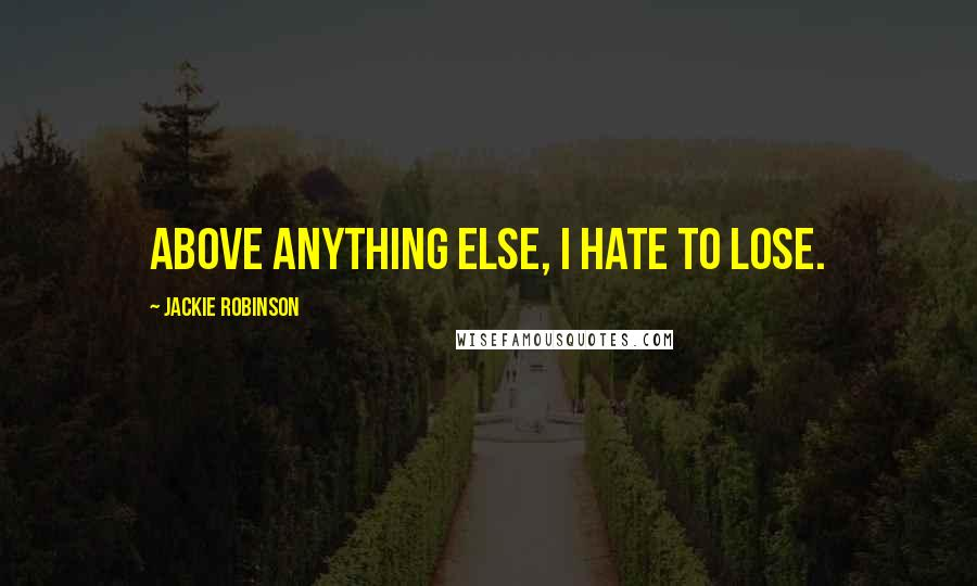 Jackie Robinson quotes: Above anything else, I hate to lose.