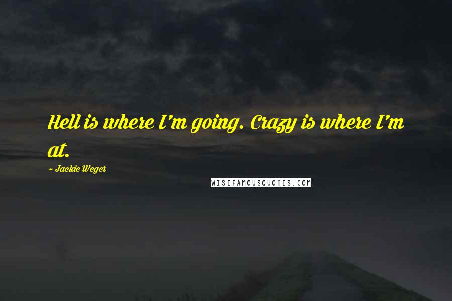 Jackie Weger quotes: Hell is where I'm going. Crazy is where I'm at.