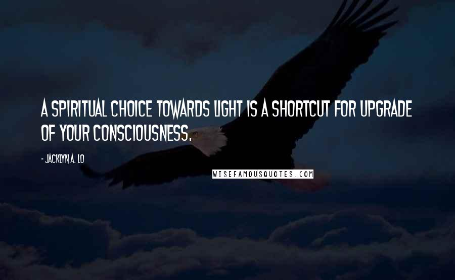 Jacklyn A. Lo quotes: A Spiritual Choice towards Light is a shortcut for upgrade of your Consciousness.