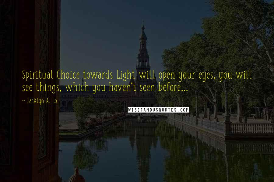 Jacklyn A. Lo quotes: Spiritual Choice towards Light will open your eyes, you will see things, which you haven't seen before...