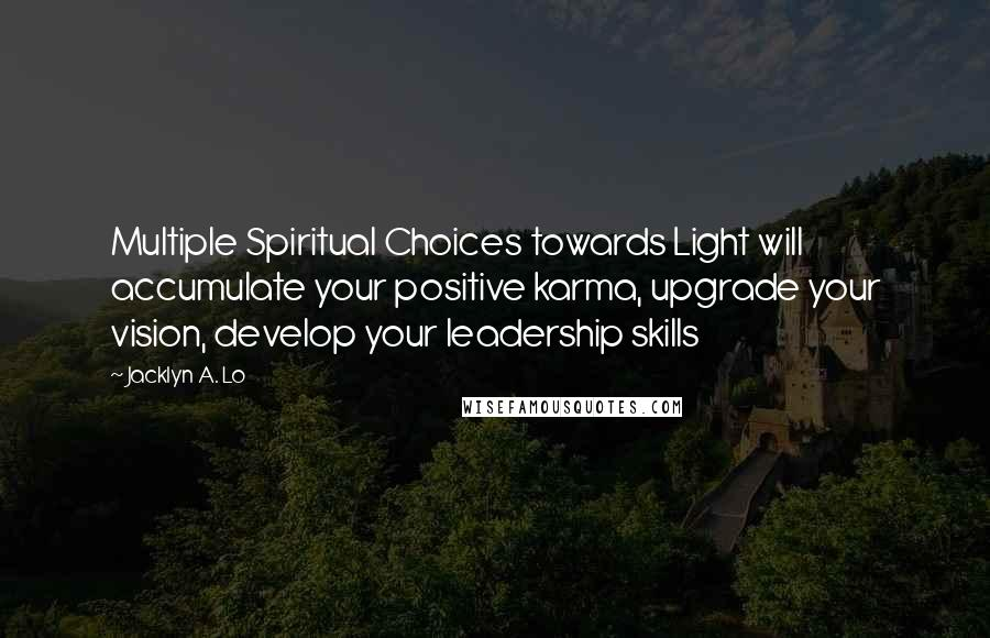 Jacklyn A. Lo quotes: Multiple Spiritual Choices towards Light will accumulate your positive karma, upgrade your vision, develop your leadership skills