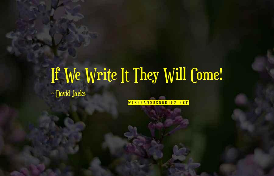 Jacks Quotes By David Jacks: If We Write It They Will Come!