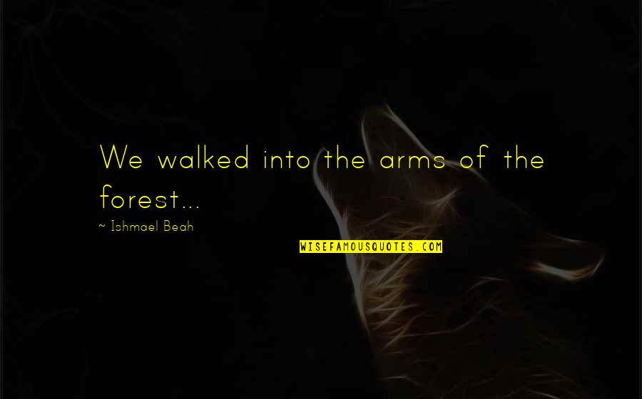 Jackson And Lexie Quotes By Ishmael Beah: We walked into the arms of the forest...